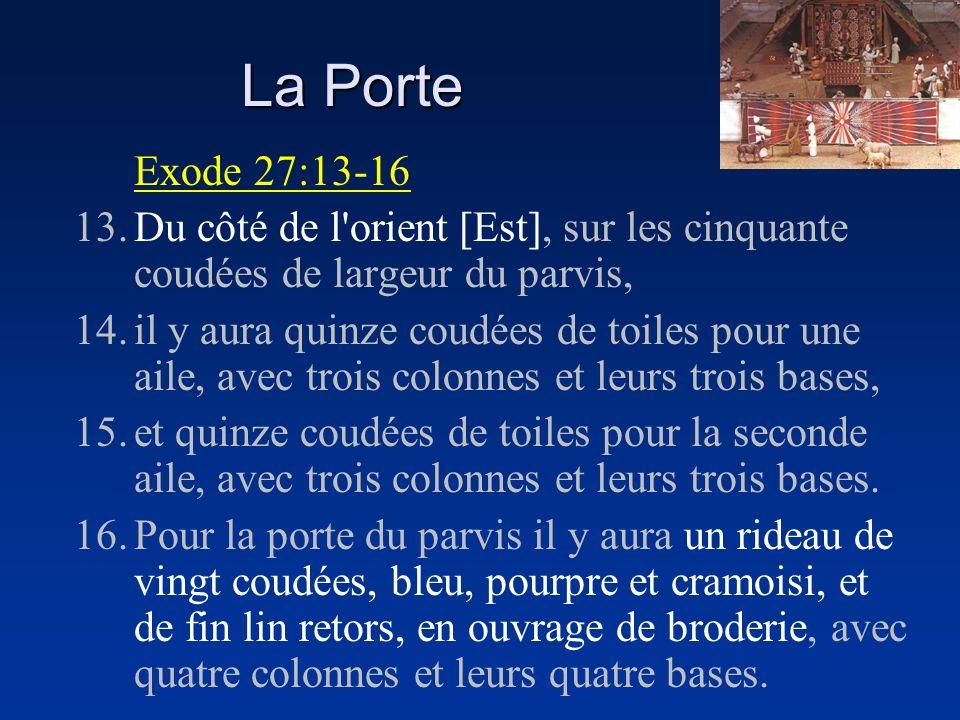 La Porte Exode 27:13-16. 13. Du côté de l orient [Est], sur les cinquante coudées de largeur du parvis,